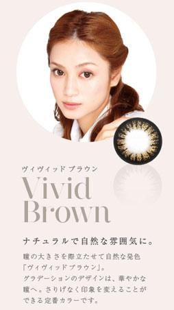 ヴィヴィッド ブラウン ナチュラルで自然な雰囲気に。 瞳の大きさを際立たせて自然な発色「ヴィヴィッドブラウン」。グラデーションのデザインは、華やかな瞳へ。さりげなく印象を変えることができる定番カラーです。