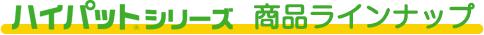 ハイパットシリーズ商品ランイナップ